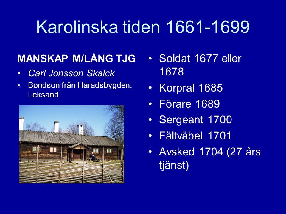 Karolinska tiden 1661-1699 MANSKAP M/LÅNG TJG •Carl Jonsson Skalck •Bondson från Häradsbygden, Leksand •Soldat 1677 eller 1678 •Korpral 1685 •Förare 1