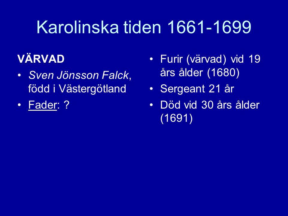 Karolinska tiden 1661-1699 VÄRVAD •Sven Jönsson Falck, född i Västergötland •Fader: ? •Furir (värvad) vid 19 års ålder (1680) •Sergeant 21 år •Död vid