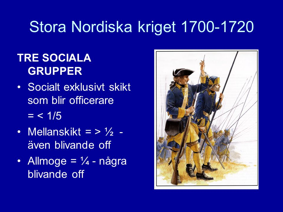 Stora Nordiska kriget 1700-1720 TRE SOCIALA GRUPPER •Socialt exklusivt skikt som blir officerare = < 1/5 •Mellanskikt = > ½ - även blivande off •Allmo
