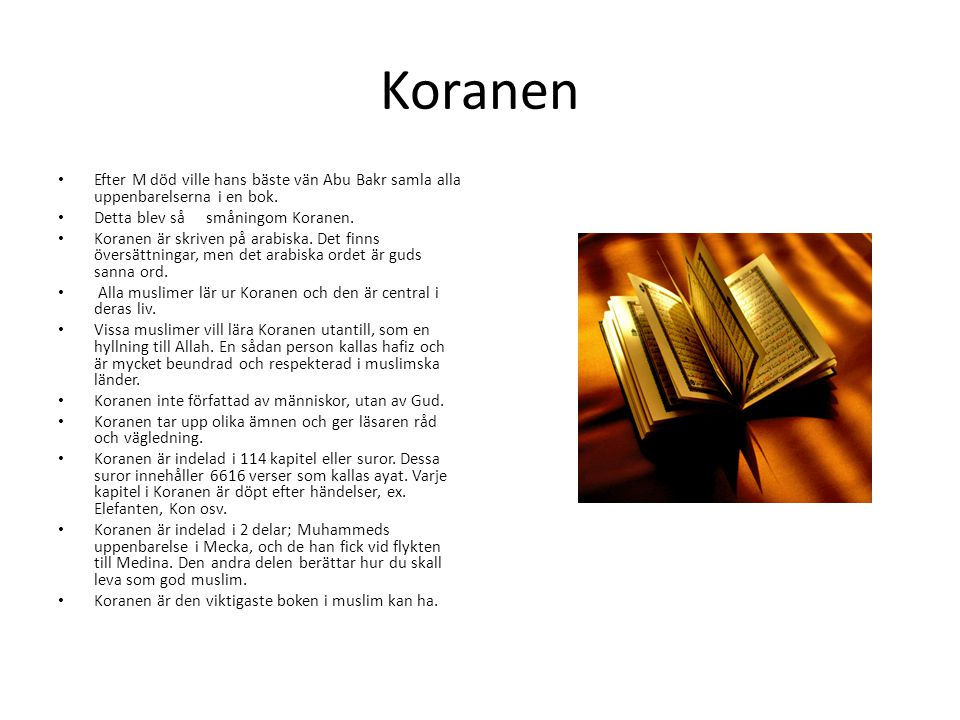 Koranen • Efter M död ville hans bäste vän Abu Bakr samla alla uppenbarelserna i en bok. • Detta blev så småningom Koranen. • Koranen är skriven på ar