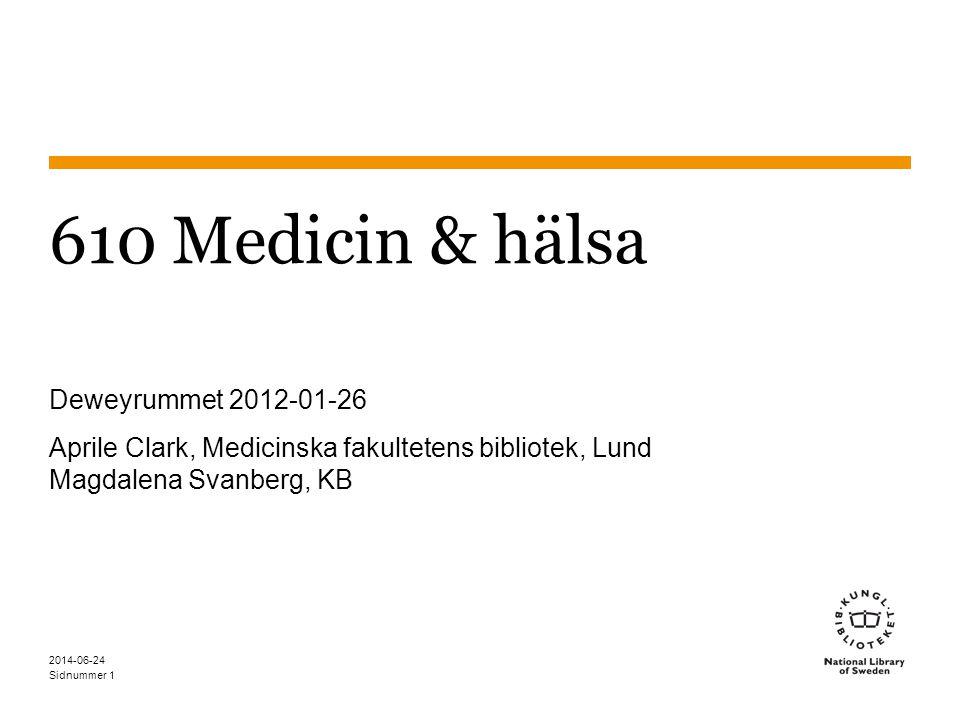 Sidnummer 2014-06-24 2 610 Medicin & hälsa Nio sektioner: 610 Medicin och hälsa 611 Människans anatomi, cytologi, histologi 612 Människans fysiologi 613 Hälsa och säkerhet 614 Rättsmedicin; skadeincidens, sår, sjukdom; preventiv medicin 615 Farmakologi och terapimetoder 616 Sjukdomar 617 Kirurgi, regional medicin, odontologi, oftalmologi, otologi, audiologi 618 Gynekologi, obstetrik, pediatrik, geriatrik