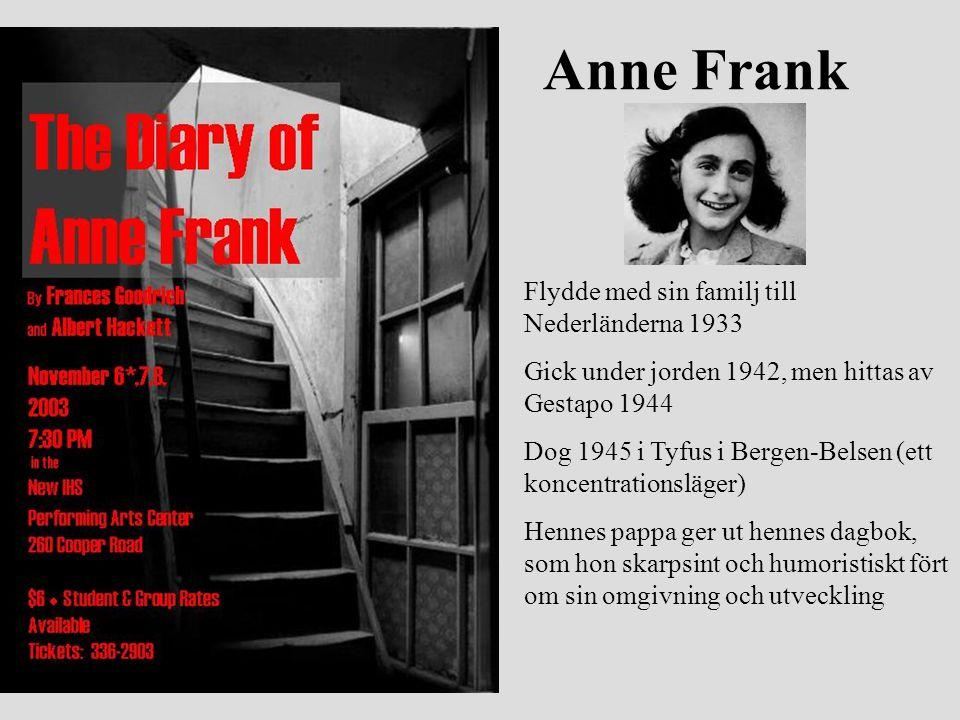 Anne Frank Flydde med sin familj till Nederländerna 1933 Gick under jorden 1942, men hittas av Gestapo 1944 Dog 1945 i Tyfus i Bergen-Belsen (ett konc