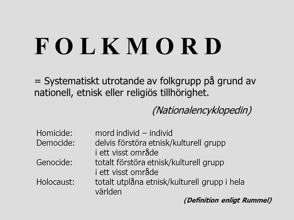 F O L K M O R D = Systematiskt utrotande av folkgrupp på grund av nationell, etnisk eller religiös tillhörighet. (Nationalencyklopedin) Homicide: mord