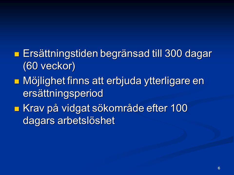 6  Ersättningstiden begränsad till 300 dagar (60 veckor)  Möjlighet finns att erbjuda ytterligare en ersättningsperiod  Krav på vidgat sökområde ef