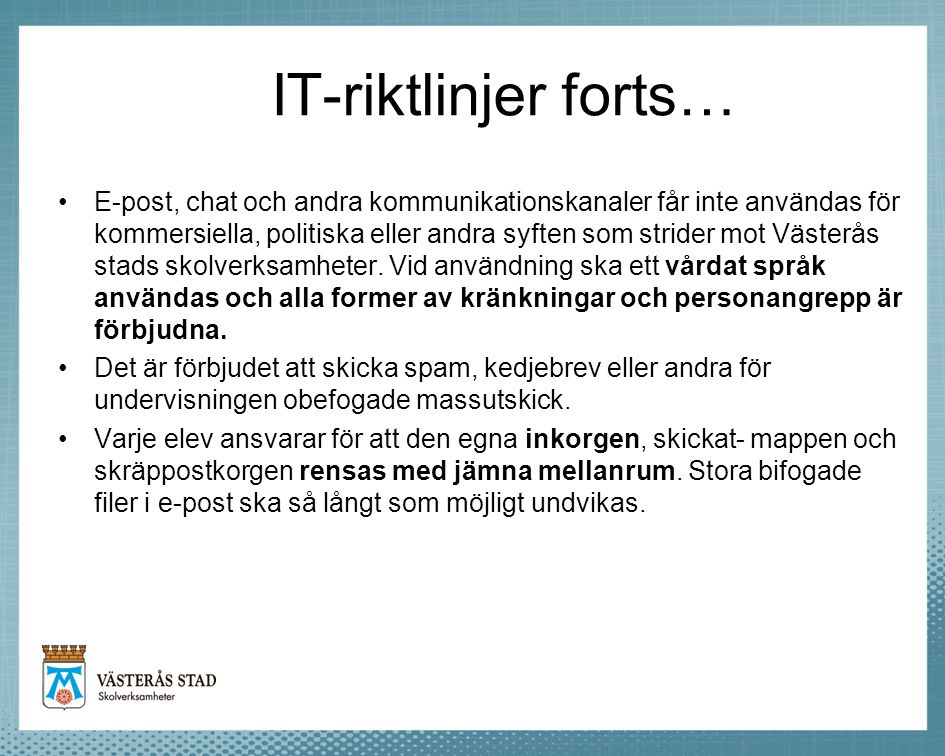 IT-riktlinjer forts… •E-post, chat och andra kommunikationskanaler får inte användas för kommersiella, politiska eller andra syften som strider mot Vä