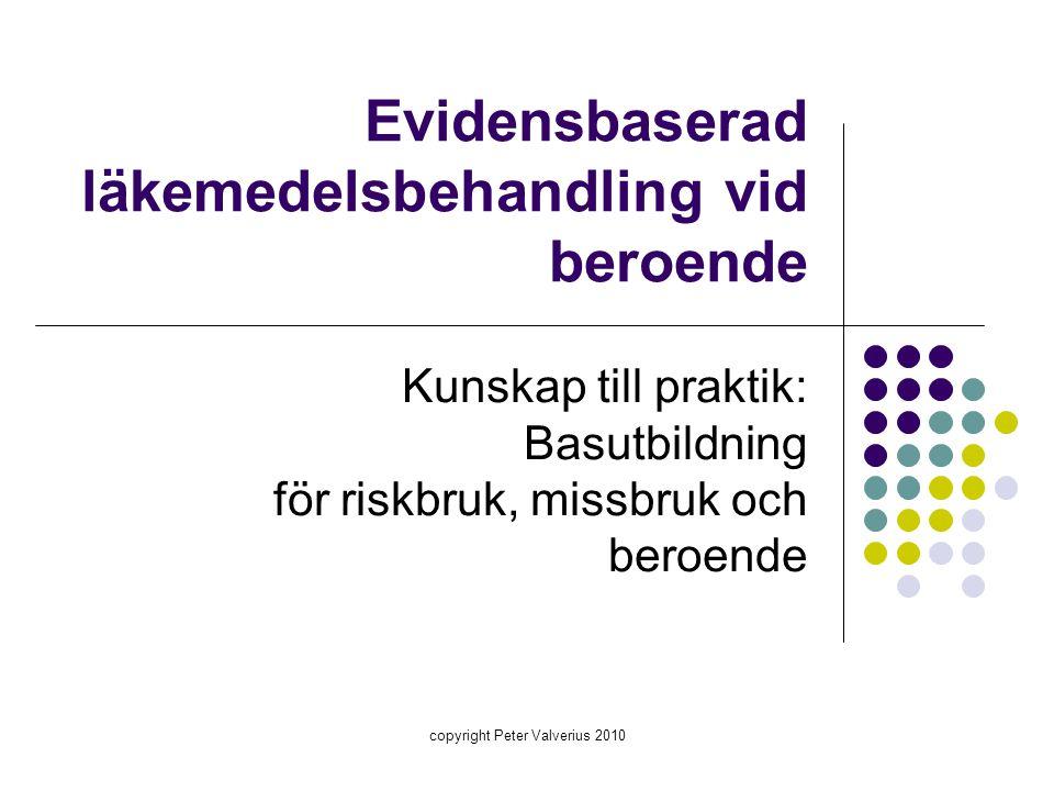 copyright Peter Valverius 2010 Evidensbaserad läkemedelsbehandling vid beroende Kunskap till praktik: Basutbildning för riskbruk, missbruk och beroend
