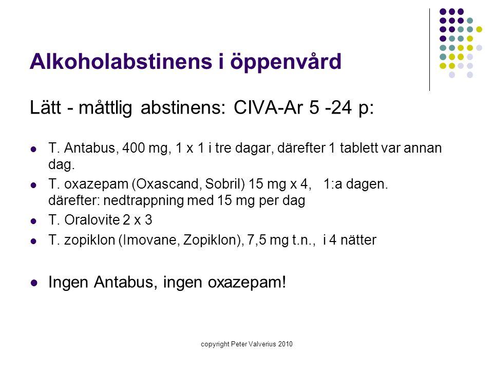 copyright Peter Valverius 2010 Alkoholabstinens i öppenvård Lätt - måttlig abstinens: CIVA-Ar 5 -24 p:  T. Antabus, 400 mg, 1 x 1 i tre dagar, däreft