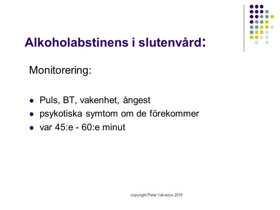 copyright Peter Valverius 2010 Alkoholabstinens i slutenvård : Monitorering:  Puls, BT, vakenhet, ångest  psykotiska symtom om de förekommer  var 4