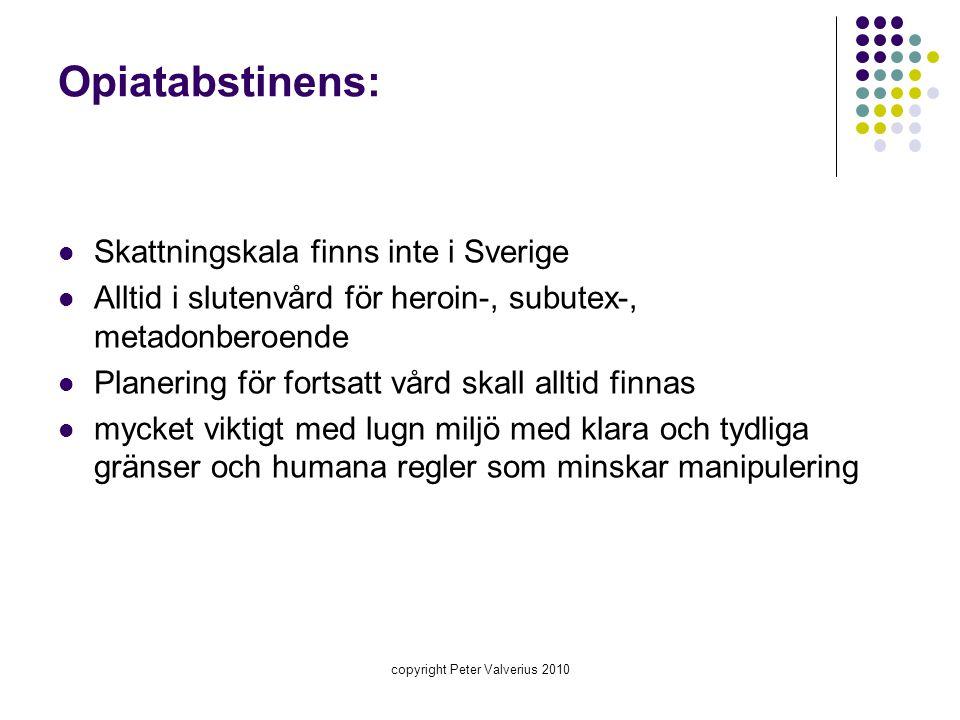 copyright Peter Valverius 2010 Opiatabstinens:  Skattningskala finns inte i Sverige  Alltid i slutenvård för heroin-, subutex-, metadonberoende  Pl