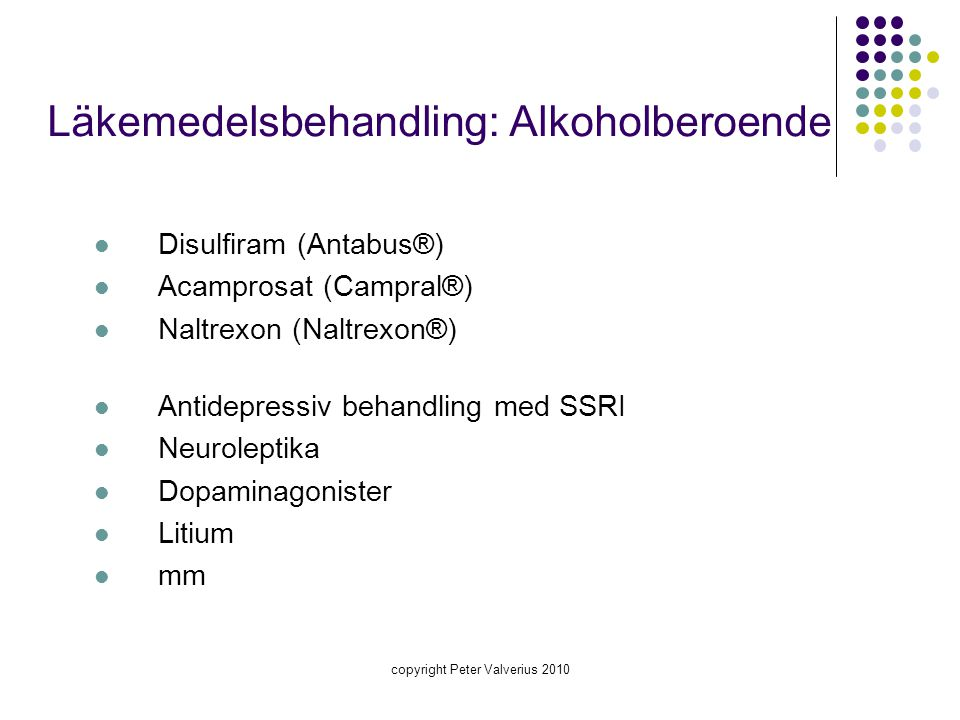 copyright Peter Valverius 2010 Läkemedelsbehandling: Alkoholberoende  Disulfiram (Antabus®)  Acamprosat (Campral®)  Naltrexon (Naltrexon®)  Antide