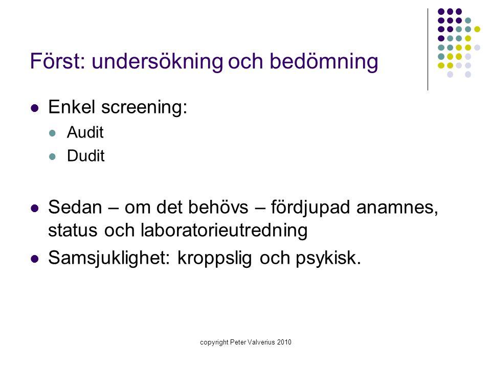 copyright Peter Valverius 2010 Först: undersökning och bedömning  Enkel screening:  Audit  Dudit  Sedan – om det behövs – fördjupad anamnes, statu