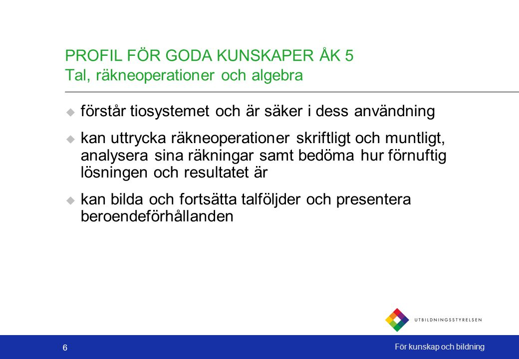 6 För kunskap och bildning PROFIL FÖR GODA KUNSKAPER ÅK 5 Tal, räkneoperationer och algebra  förstår tiosystemet och är säker i dess användning  kan