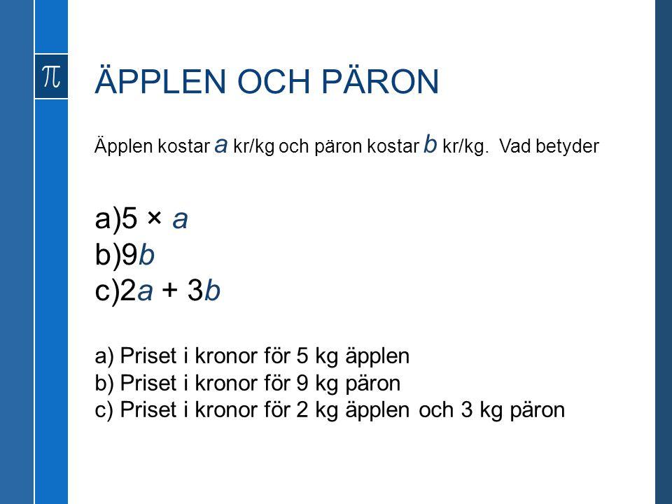 ÄPPLEN OCH PÄRON Äpplen kostar a kr/kg och päron kostar b kr/kg. Vad betyder a)5 × a b)9b c)2a + 3b a)Priset i kronor för 5 kg äpplen b)Priset i krono