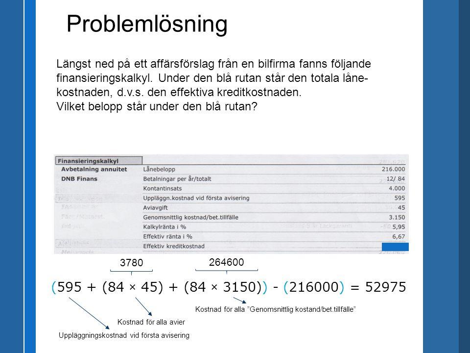 Problemlösning (595 + (84 × 45) + (84 × 3150)) - (216000) = 52975 Längst ned på ett affärsförslag från en bilfirma fanns följande finansieringskalkyl.