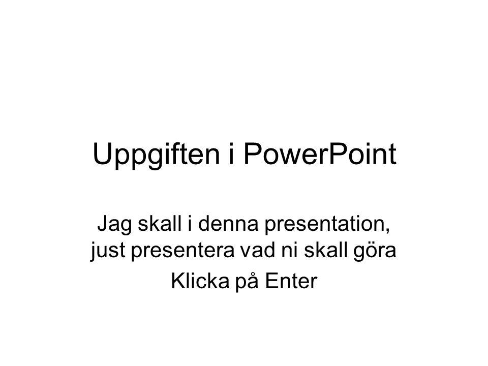 Uppgiften i PowerPoint Jag skall i denna presentation, just presentera vad ni skall göra Klicka på Enter
