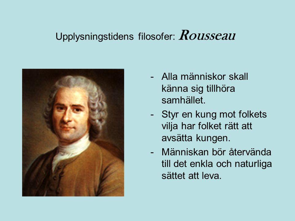 Upplysningstidens filosofer: Rousseau -Alla människor skall känna sig tillhöra samhället. -Styr en kung mot folkets vilja har folket rätt att avsätta