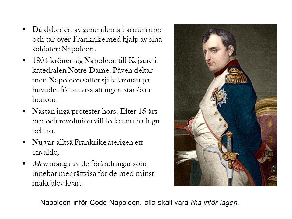 •Då dyker en av generalerna i armén upp och tar över Frankrike med hjälp av sina soldater: Napoleon. •1804 kröner sig Napoleon till Kejsare i katedral