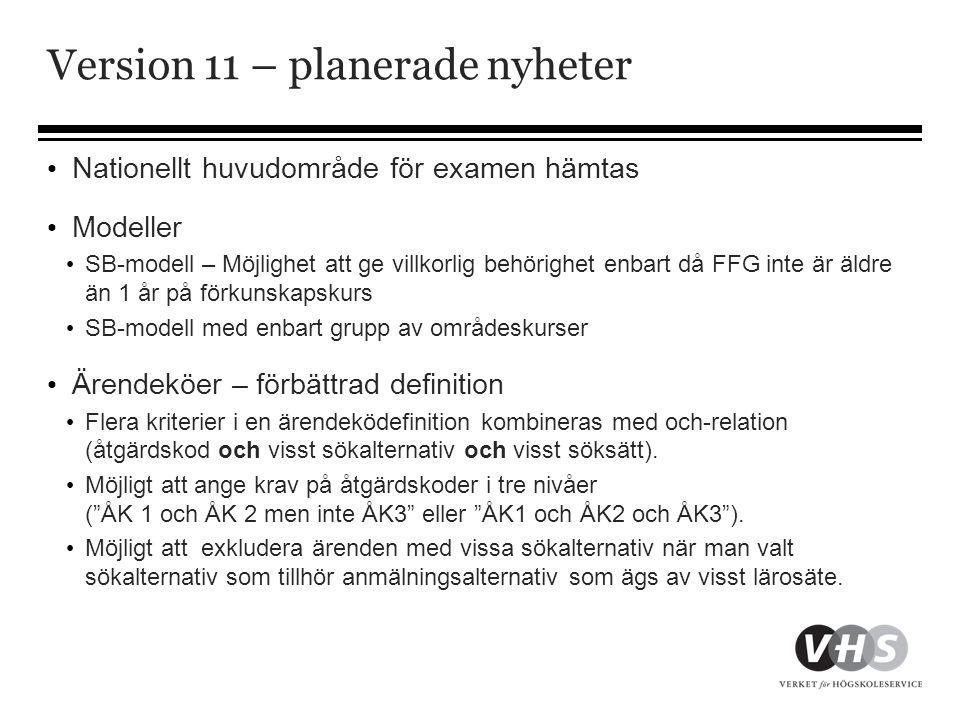 Version 11 – planerade nyheter • Nationellt huvudområde för examen hämtas • Modeller • SB-modell – Möjlighet att ge villkorlig behörighet enbart då FFG inte är äldre än 1 år på förkunskapskurs • SB-modell med enbart grupp av områdeskurser • Ärendeköer – förbättrad definition • Flera kriterier i en ärendeködefinition kombineras med och-relation (åtgärdskod och visst sökalternativ och visst söksätt).