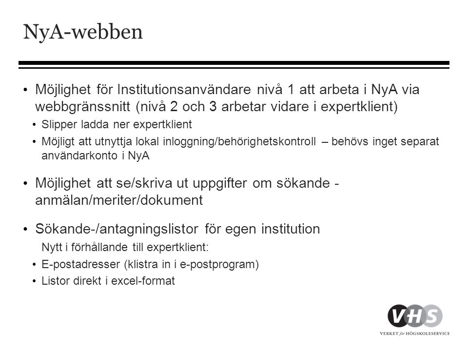 NyA-webben • Möjlighet för Institutionsanvändare nivå 1 att arbeta i NyA via webbgränssnitt (nivå 2 och 3 arbetar vidare i expertklient) • Slipper ladda ner expertklient • Möjligt att utnyttja lokal inloggning/behörighetskontroll – behövs inget separat användarkonto i NyA • Möjlighet att se/skriva ut uppgifter om sökande - anmälan/meriter/dokument • Sökande-/antagningslistor för egen institution Nytt i förhållande till expertklient: • E-postadresser (klistra in i e-postprogram) • Listor direkt i excel-format