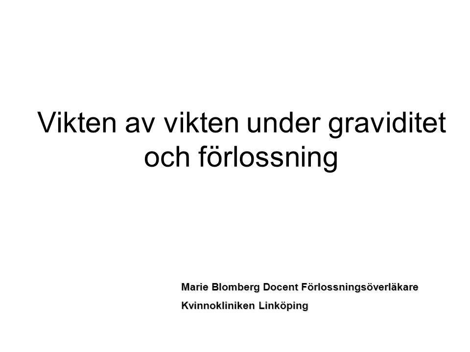 Vikten av vikten under graviditet och förlossning Marie Blomberg Docent Förlossningsöverläkare Kvinnokliniken Linköping