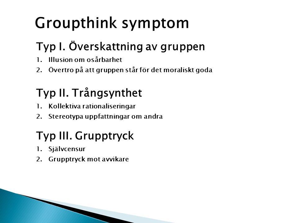 Groupthink symptom Typ I. Överskattning av gruppen 1.Illusion om osårbarhet 2.Övertro på att gruppen står för det moraliskt goda Typ II. Trångsynthet