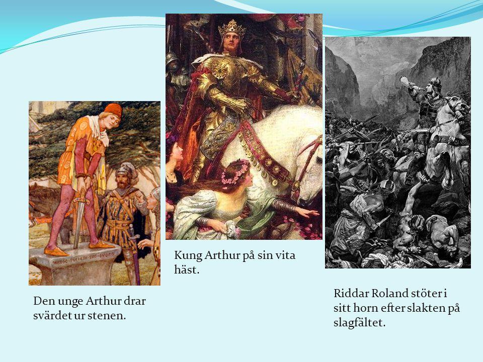 Den unge Arthur drar svärdet ur stenen. Kung Arthur på sin vita häst. Riddar Roland stöter i sitt horn efter slakten på slagfältet.