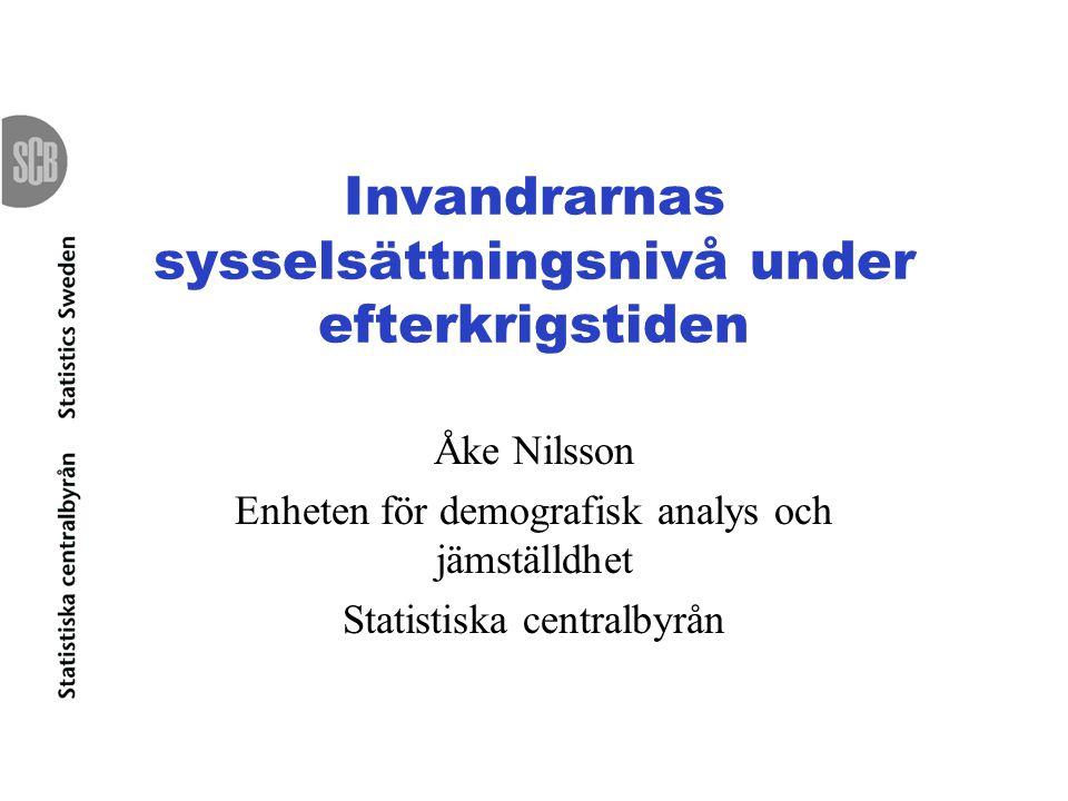 Invandrarnas sysselsättningsnivå under efterkrigstiden Åke Nilsson Enheten för demografisk analys och jämställdhet Statistiska centralbyrån