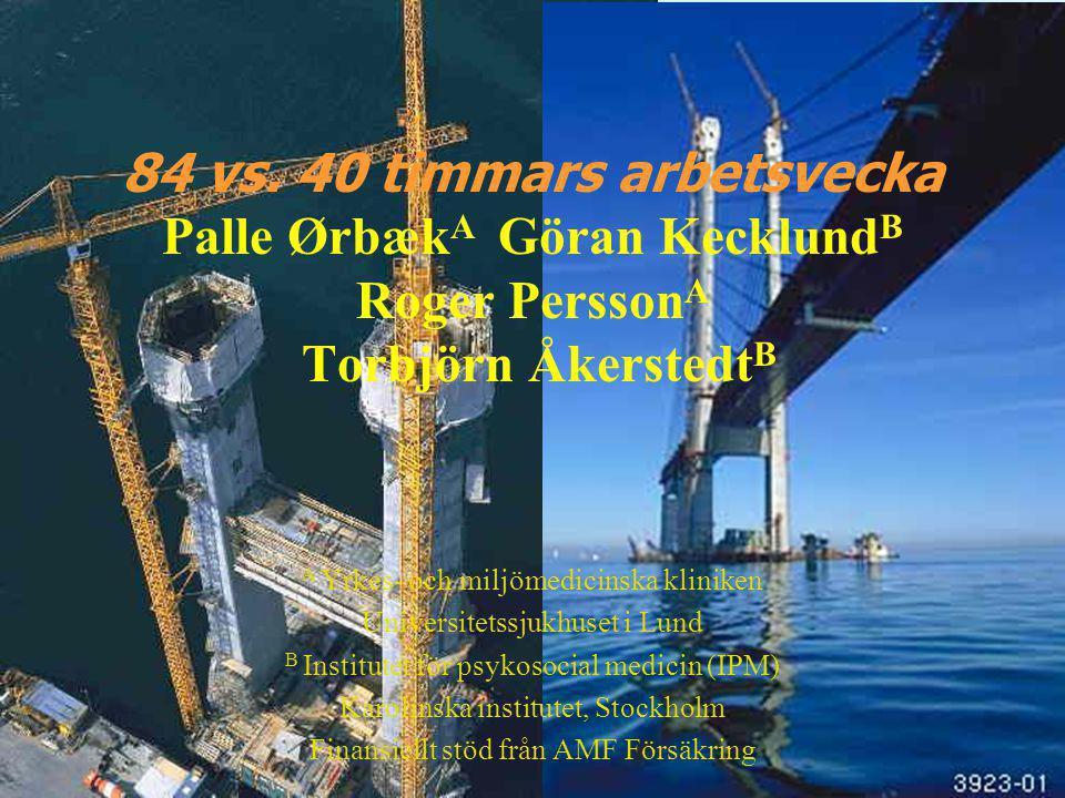 84 vs. 40 timmars arbetsvecka Palle Ørbæk A Göran Kecklund B Roger Persson A Torbjörn Åkerstedt B A Yrkes- och miljömedicinska kliniken Universitetssj