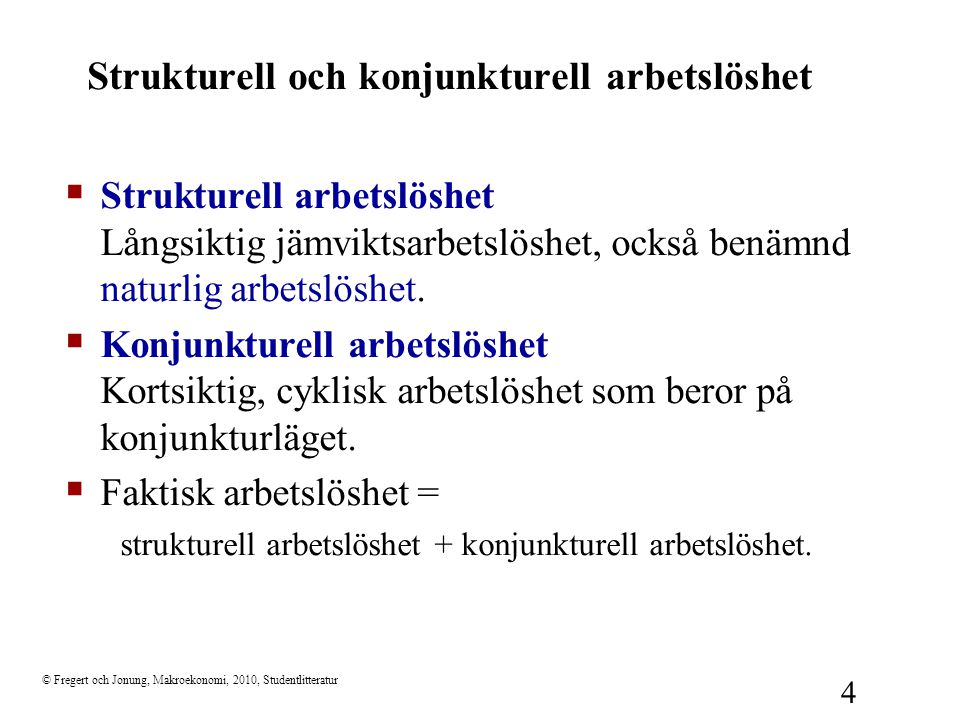 © Fregert och Jonung, Makroekonomi, 2010, Studentlitteratur 4 Strukturell och konjunkturell arbetslöshet  Strukturell arbetslöshet Långsiktig jämviktsarbetslöshet, också benämnd naturlig arbetslöshet.