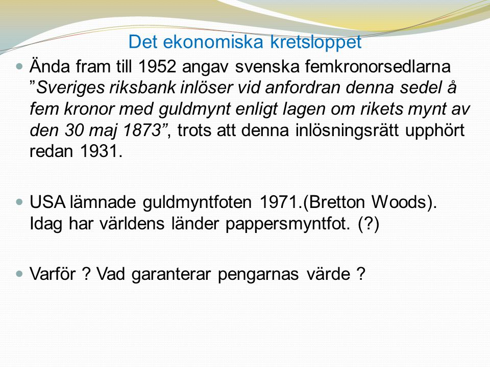 Det ekonomiska kretsloppet  Ända fram till 1952 angav svenska femkronorsedlarna Sveriges riksbank inlöser vid anfordran denna sedel å fem kronor med guldmynt enligt lagen om rikets mynt av den 30 maj 1873 , trots att denna inlösningsrätt upphört redan 1931.