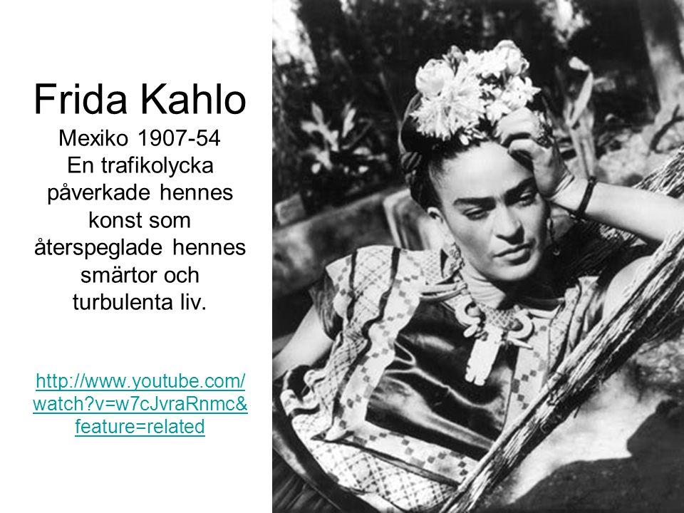 Frida Kahlo Mexiko 1907-54 En trafikolycka påverkade hennes konst som återspeglade hennes smärtor och turbulenta liv. http://www.youtube.com/ watch?v=