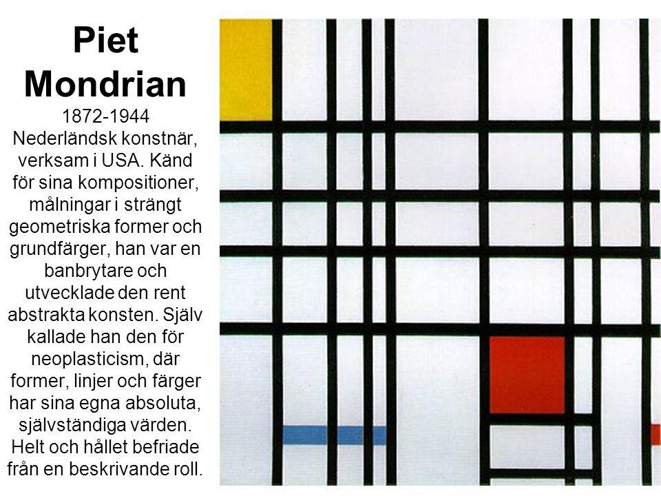 Piet Mondrian 1872-1944 Nederländsk konstnär, verksam i USA. Känd för sina kompositioner, målningar i strängt geometriska former och grundfärger, han