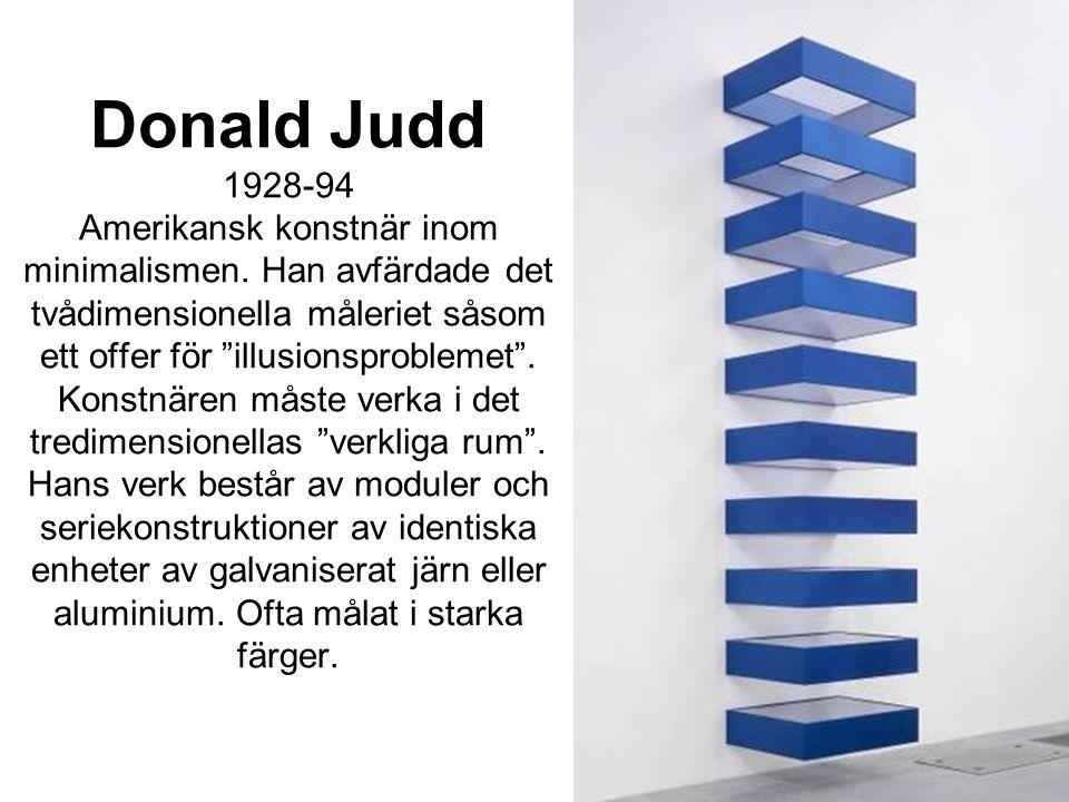 """Donald Judd 1928-94 Amerikansk konstnär inom minimalismen. Han avfärdade det tvådimensionella måleriet såsom ett offer för """"illusionsproblemet"""". Konst"""