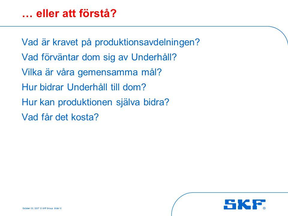 October 30, 2007 © SKF Group Slide 10 … eller att förstå? Vad är kravet på produktionsavdelningen? Vad förväntar dom sig av Underhåll? Vilka är våra g