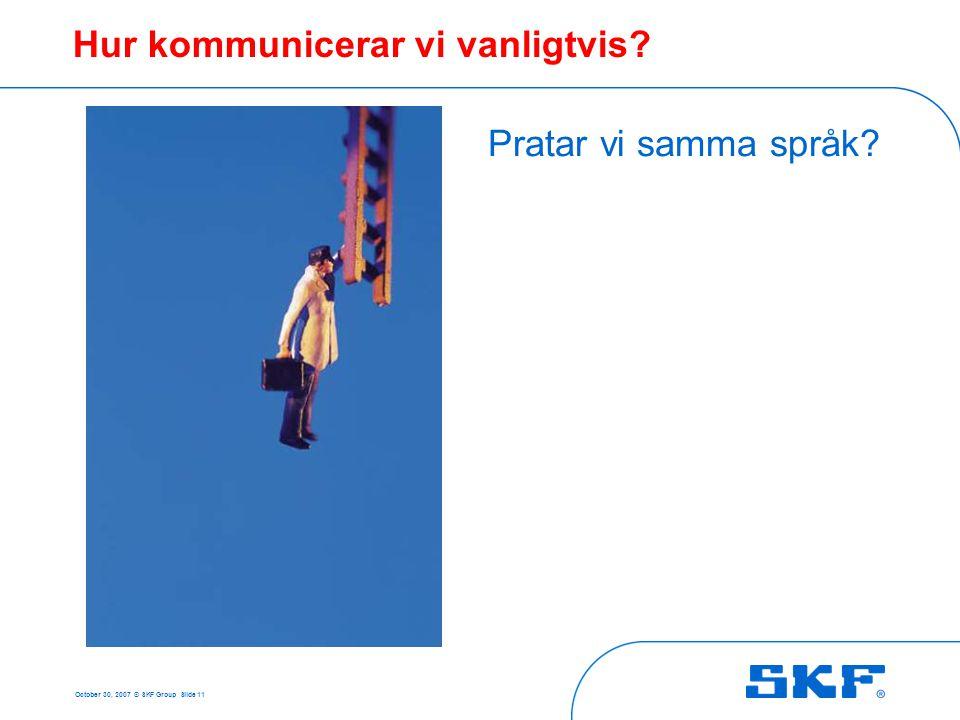 October 30, 2007 © SKF Group Slide 11 Hur kommunicerar vi vanligtvis? Pratar vi samma språk?