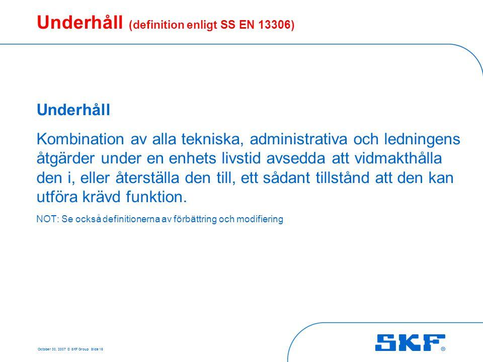 October 30, 2007 © SKF Group Slide 15 Underhåll (definition enligt SS EN 13306) Underhåll Kombination av alla tekniska, administrativa och ledningens