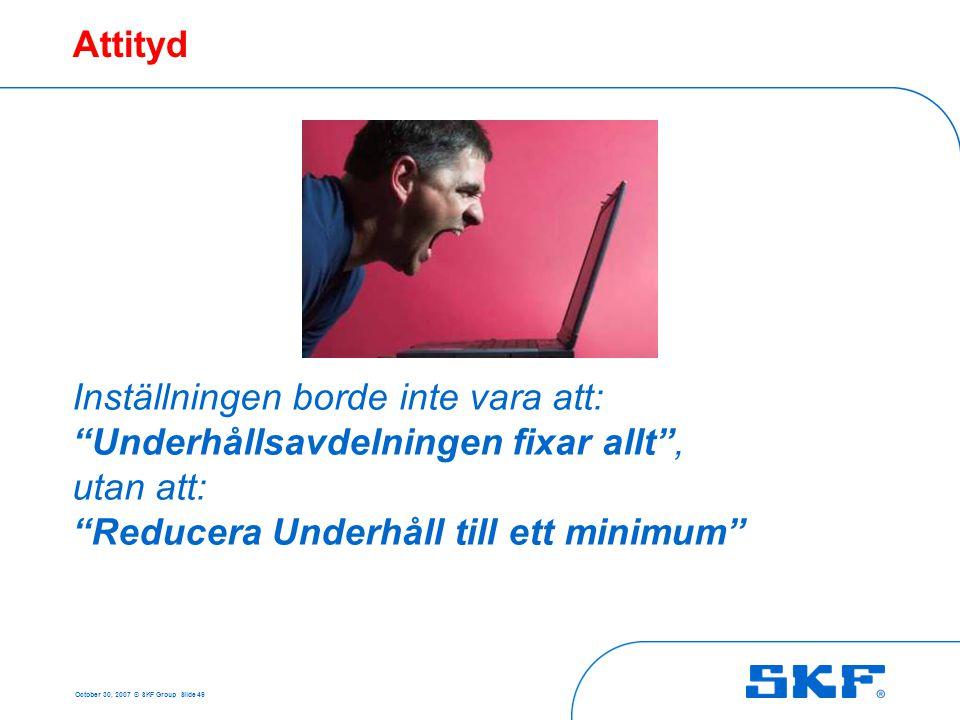 """October 30, 2007 © SKF Group Slide 49 Attityd Inställningen borde inte vara att: """"Underhållsavdelningen fixar allt"""", utan att: """"Reducera Underhåll til"""