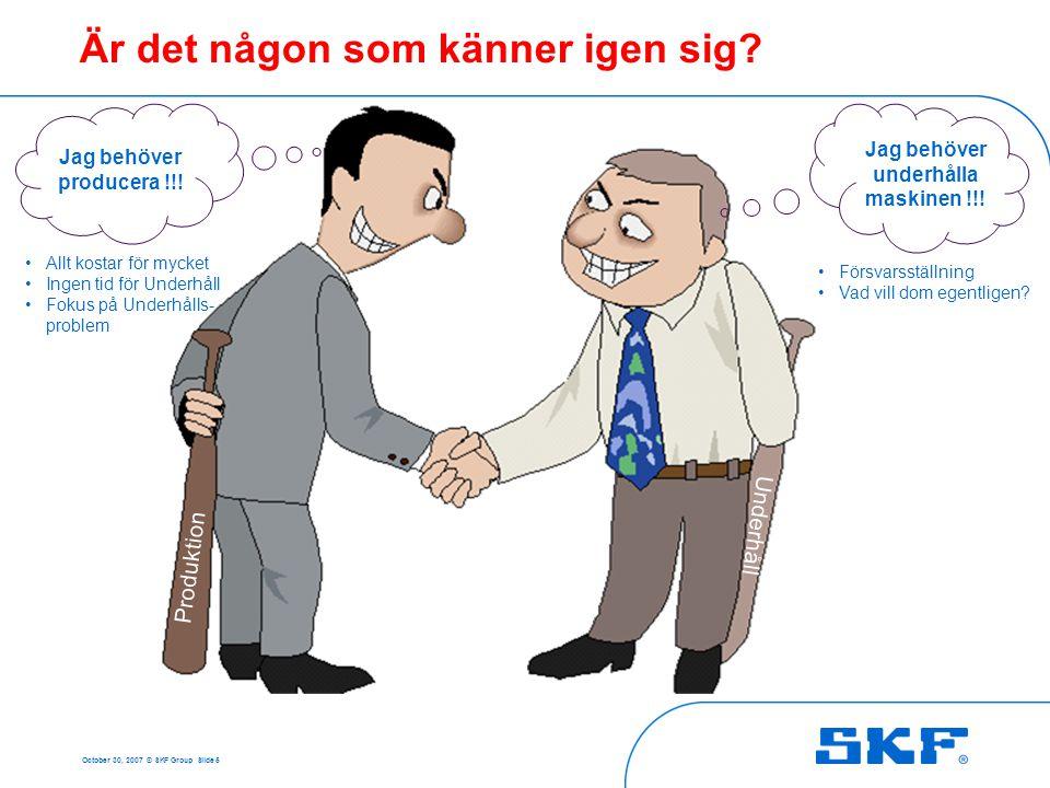October 30, 2007 © SKF Group Slide 5 Är det någon som känner igen sig? Underhåll Produktion Jag behöver producera !!! Jag behöver underhålla maskinen