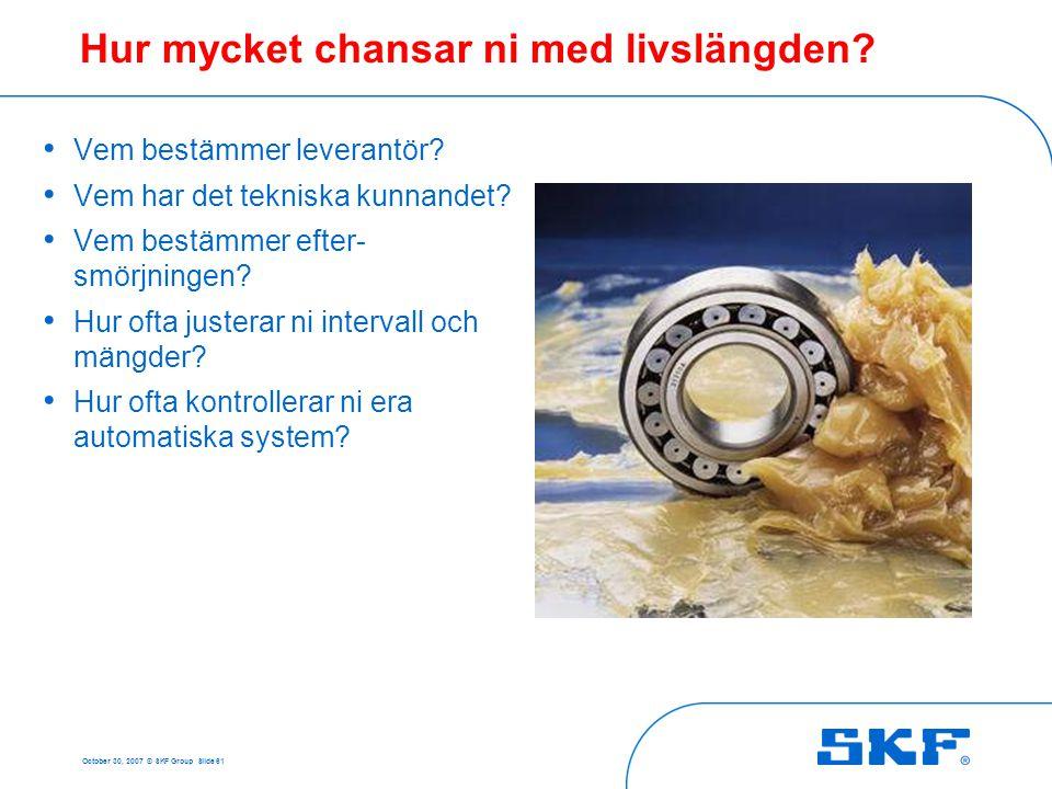 October 30, 2007 © SKF Group Slide 61 Hur mycket chansar ni med livslängden? • Vem bestämmer leverantör? • Vem har det tekniska kunnandet? • Vem bestä