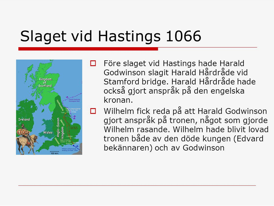 Slaget vid Hastings 1066  Före slaget vid Hastings hade Harald Godwinson slagit Harald Hårdråde vid Stamford bridge. Harald Hårdråde hade också gjort
