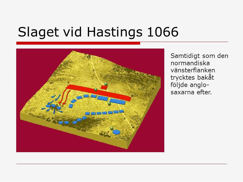 Slaget vid Hastings 1066 Samtidigt som den normandiska vänsterflanken trycktes bakåt följde anglo- saxarna efter.