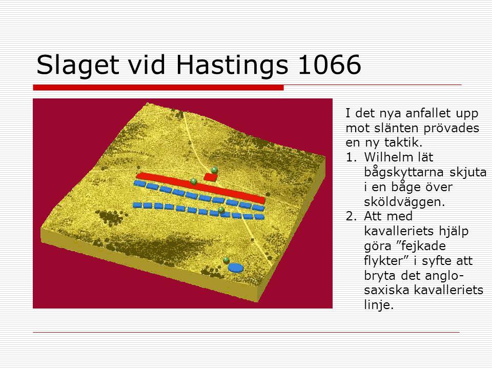 Slaget vid Hastings 1066 I det nya anfallet upp mot slänten prövades en ny taktik. 1.Wilhelm lät bågskyttarna skjuta i en båge över sköldväggen. 2.Att