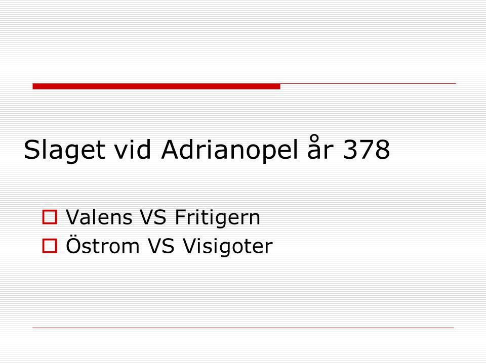 Slaget vid Adrianopel år 378  Valens VS Fritigern  Östrom VS Visigoter