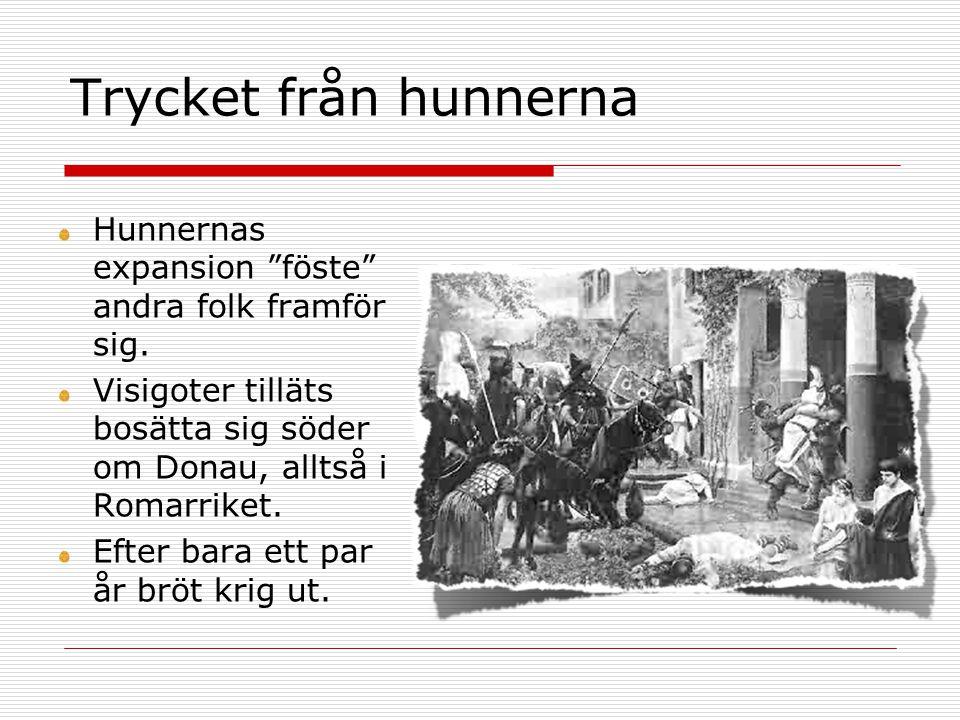 """Trycket från hunnerna Hunnernas expansion """"föste"""" andra folk framför sig. Visigoter tilläts bosätta sig söder om Donau, alltså i Romarriket. Efter bar"""