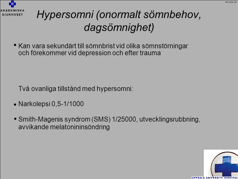 Hypersomni (onormalt sömnbehov, dagsömnighet) Kan vara sekundärt till sömnbrist vid olika sömnstörningar och förekommer vid depression och efter trauma Två ovanliga tillstånd med hypersomni: Narkolepsi 0,5-1/1000 Smith-Magenis syndrom (SMS) 1/25000, utvecklingsrubbning, avvikande melatonininsöndring © Smedje 2k5