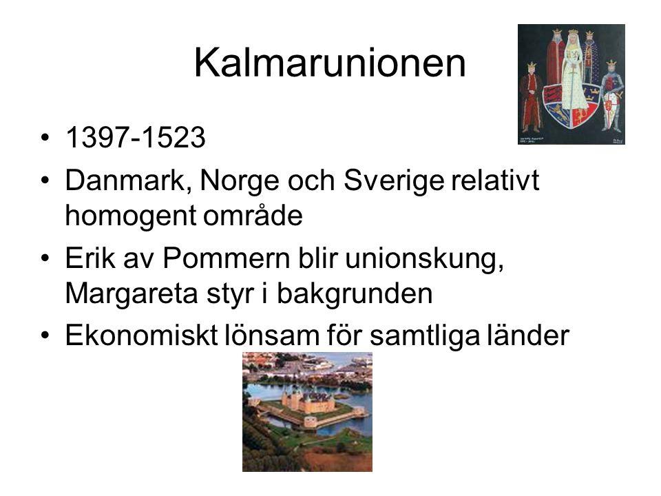 Kalmarunionen •1397-1523 •Danmark, Norge och Sverige relativt homogent område •Erik av Pommern blir unionskung, Margareta styr i bakgrunden •Ekonomiskt lönsam för samtliga länder