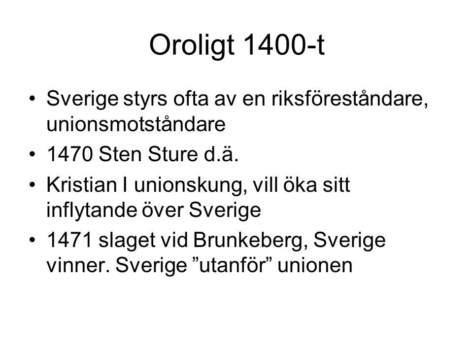 Oroligt 1400-t •Sverige styrs ofta av en riksföreståndare, unionsmotståndare •1470 Sten Sture d.ä.
