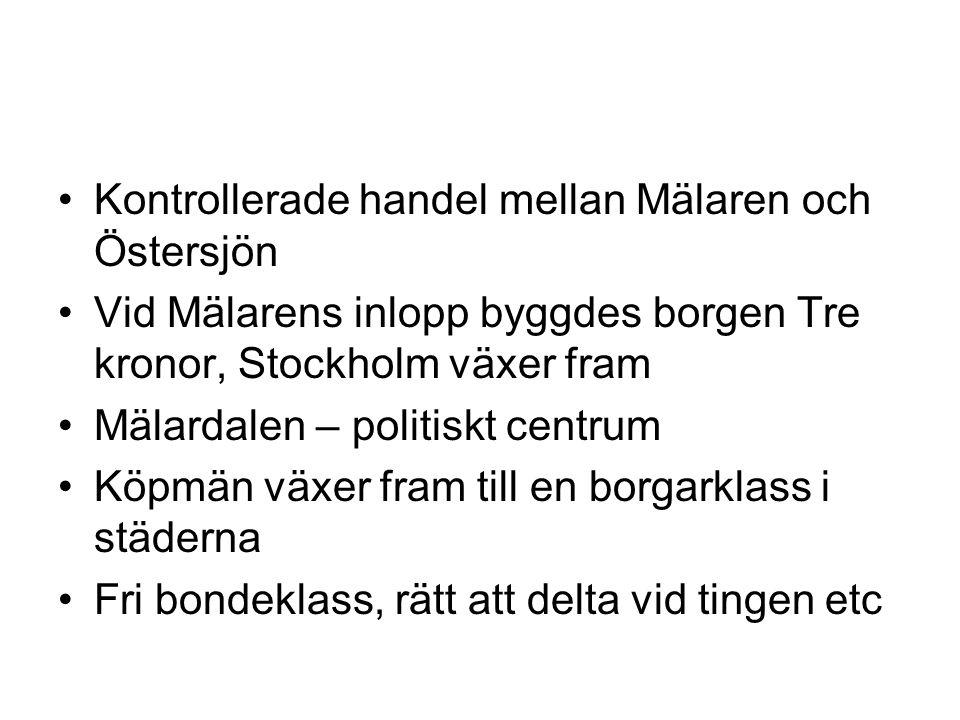 •Kontrollerade handel mellan Mälaren och Östersjön •Vid Mälarens inlopp byggdes borgen Tre kronor, Stockholm växer fram •Mälardalen – politiskt centrum •Köpmän växer fram till en borgarklass i städerna •Fri bondeklass, rätt att delta vid tingen etc