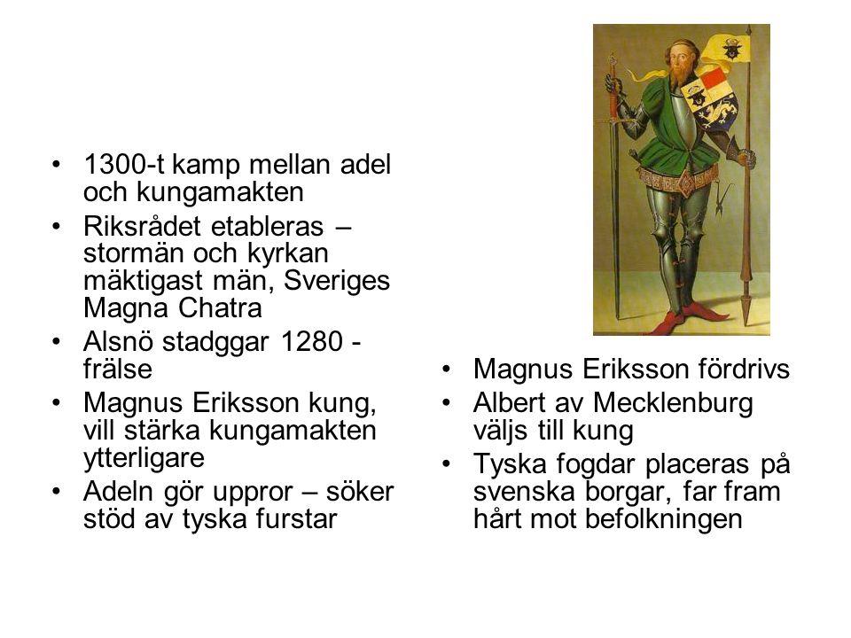 •1300-t kamp mellan adel och kungamakten •Riksrådet etableras – stormän och kyrkan mäktigast män, Sveriges Magna Chatra •Alsnö stadggar 1280 - frälse •Magnus Eriksson kung, vill stärka kungamakten ytterligare •Adeln gör uppror – söker stöd av tyska furstar •Magnus Eriksson fördrivs •Albert av Mecklenburg väljs till kung •Tyska fogdar placeras på svenska borgar, far fram hårt mot befolkningen