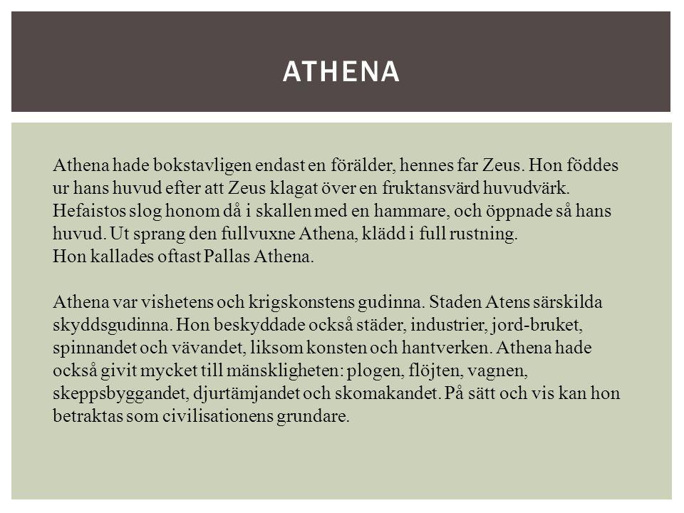 Athena hade bokstavligen endast en förälder, hennes far Zeus. Hon föddes ur hans huvud efter att Zeus klagat över en fruktansvärd huvudvärk. Hefaistos